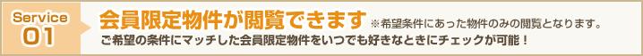 Service01 会員限定物件が閲覧できます ご希望の条件にマッチした会員限定物件をいつでも好きなときにチェックが可能! ※希望条件にあった物件のみの閲覧となります。